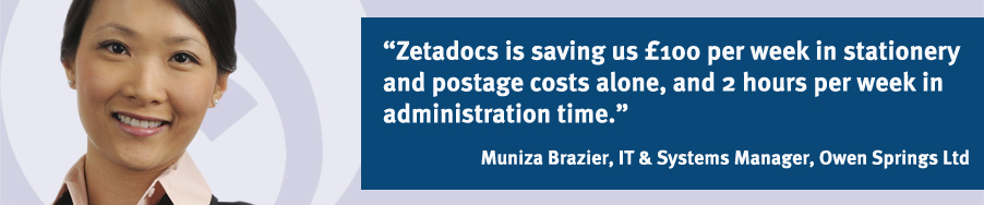 """Zetadocs is saving us £100 per week in stationary and postage costs alone, and 2 hours per week in administration time."" Muniza Brazier, IT & Systems Manager, Owen Springs Ltd"