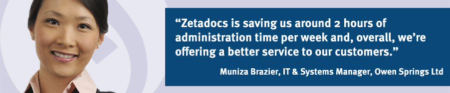 """Zetadocs is saving us around 2 hours of administration time per week and, overall, we're offering a better service to our customers."" Muniza Brazier, IT & Systems Manager, Owen Springs Ltd"