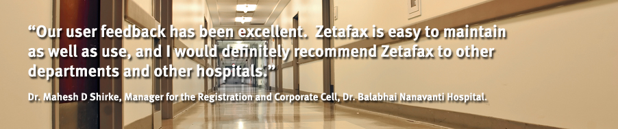 """Our user feedback has been excellent.  Zetafax is easy to maintain as well as use, and I would definitely recommend Zetafax to other departments and other hospitals."" - Dr. Mahesh D Shirke, Manager for the Registration and Corporate Cell, Dr. Balabhai Nanavanti Hospital."