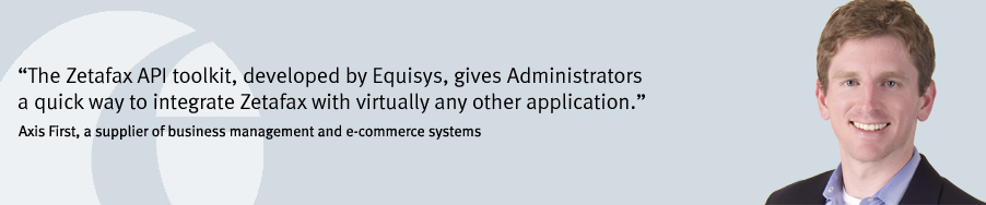 """The Zetafax API toolkit, developed by Equisys, gives Administrators a quick way to integrate Zetafax with virtually any other application."" Axis First, a supplier of business management and e-commerce systems"