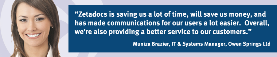 """""""Zetadocs is saving us a lot of time, will save us money, and has made communications for our users a lot easier.  Overall, we're also providing a better service to our customers."""" Muniza Brazier, IT and Systems Manager, OSL Group Ltd"""